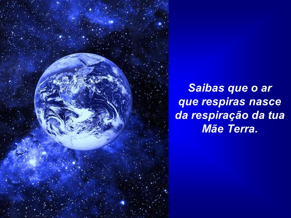 que respiras nasce da respiração da tua Mãe Terra.