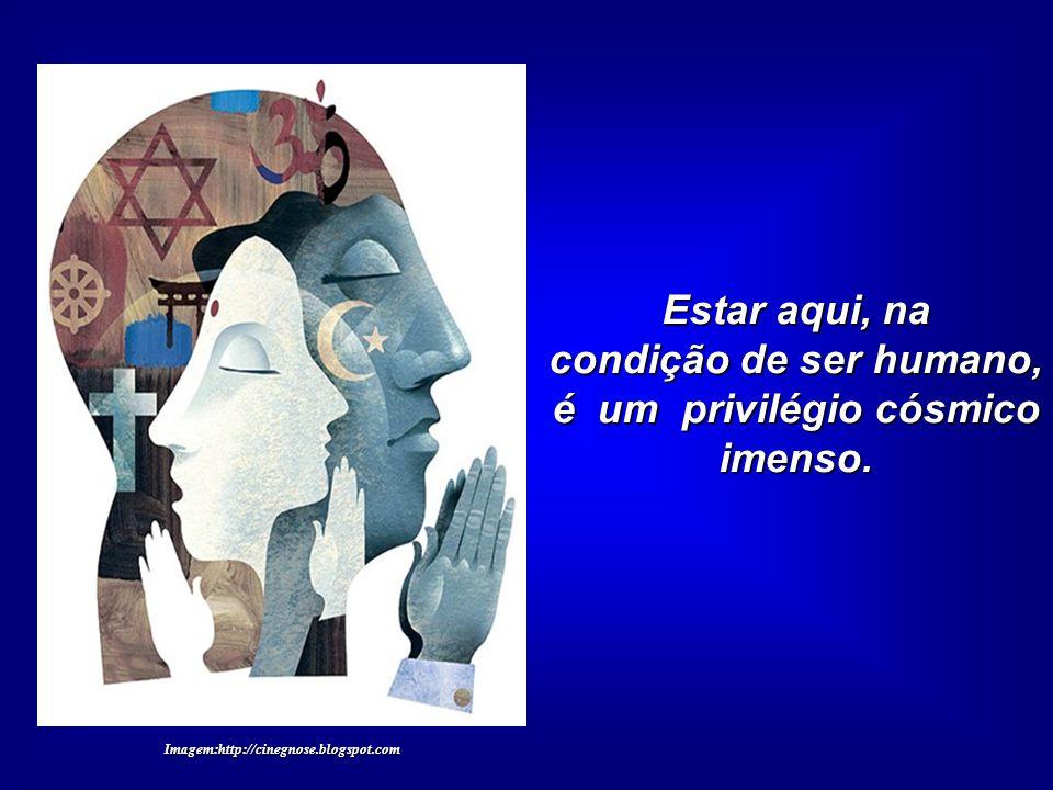 condição de ser humano, é um privilégio cósmico imenso.