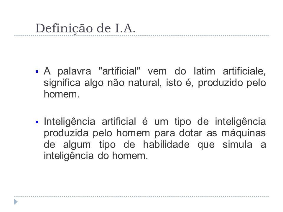 Definição de I.A. A palavra artificial vem do latim artificiale, significa algo não natural, isto é, produzido pelo homem.