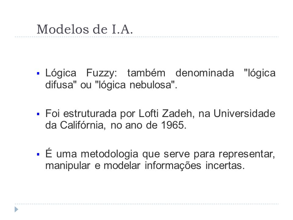 Modelos de I.A. Lógica Fuzzy: também denominada lógica difusa ou lógica nebulosa .