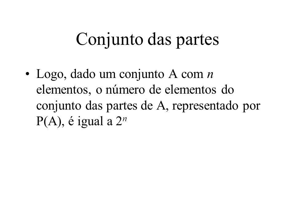 Conjunto das partes Logo, dado um conjunto A com n elementos, o número de elementos do conjunto das partes de A, representado por P(A), é igual a 2n.