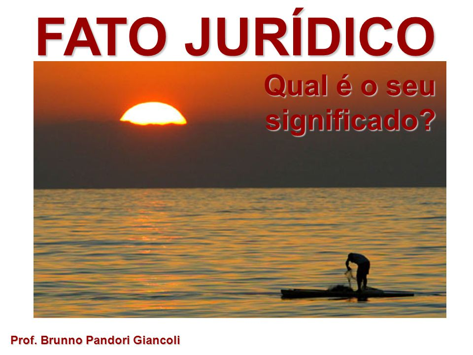 FATO JURÍDICO Qual é o seu significado Prof. Brunno Pandori Giancoli