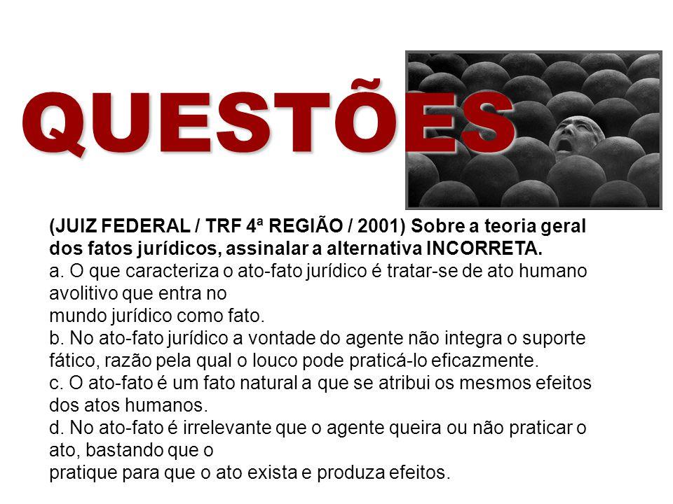 QUESTÕES (JUIZ FEDERAL / TRF 4ª REGIÃO / 2001) Sobre a teoria geral dos fatos jurídicos, assinalar a alternativa INCORRETA.