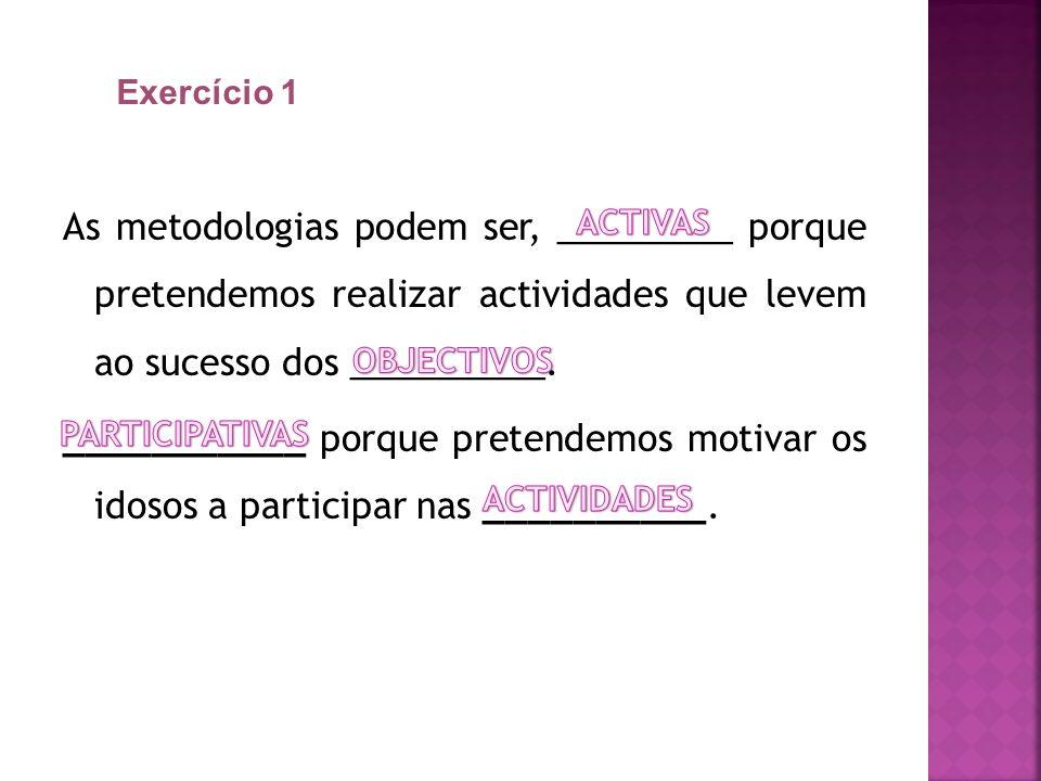Exercício 1 As metodologias podem ser, _________ porque pretendemos realizar actividades que levem ao sucesso dos __________.