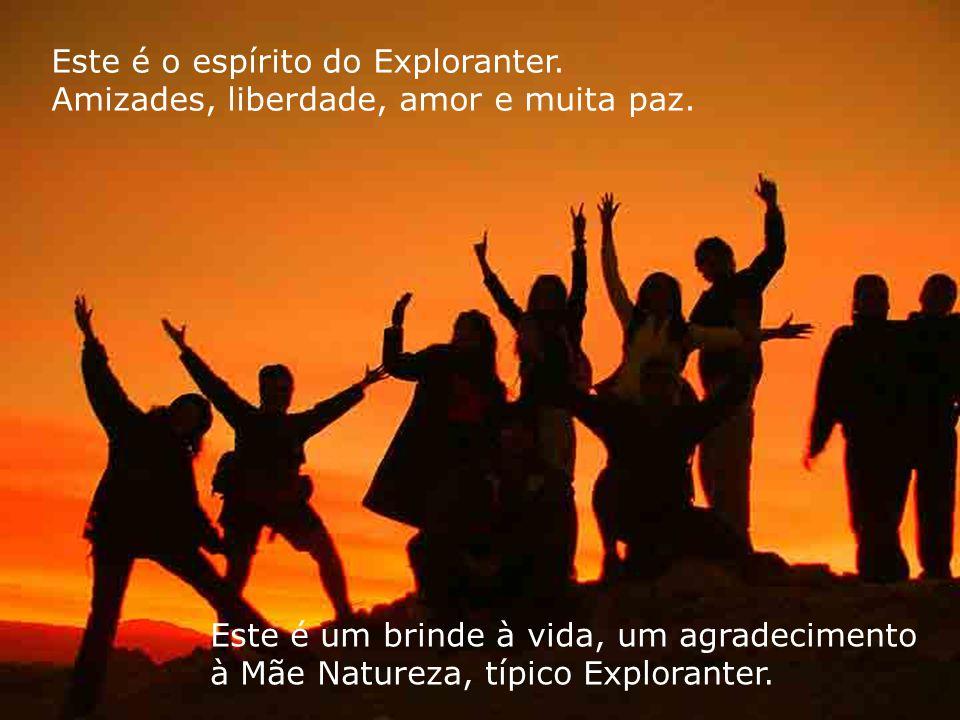 Este é o espírito do Exploranter. Amizades, liberdade, amor e muita paz.