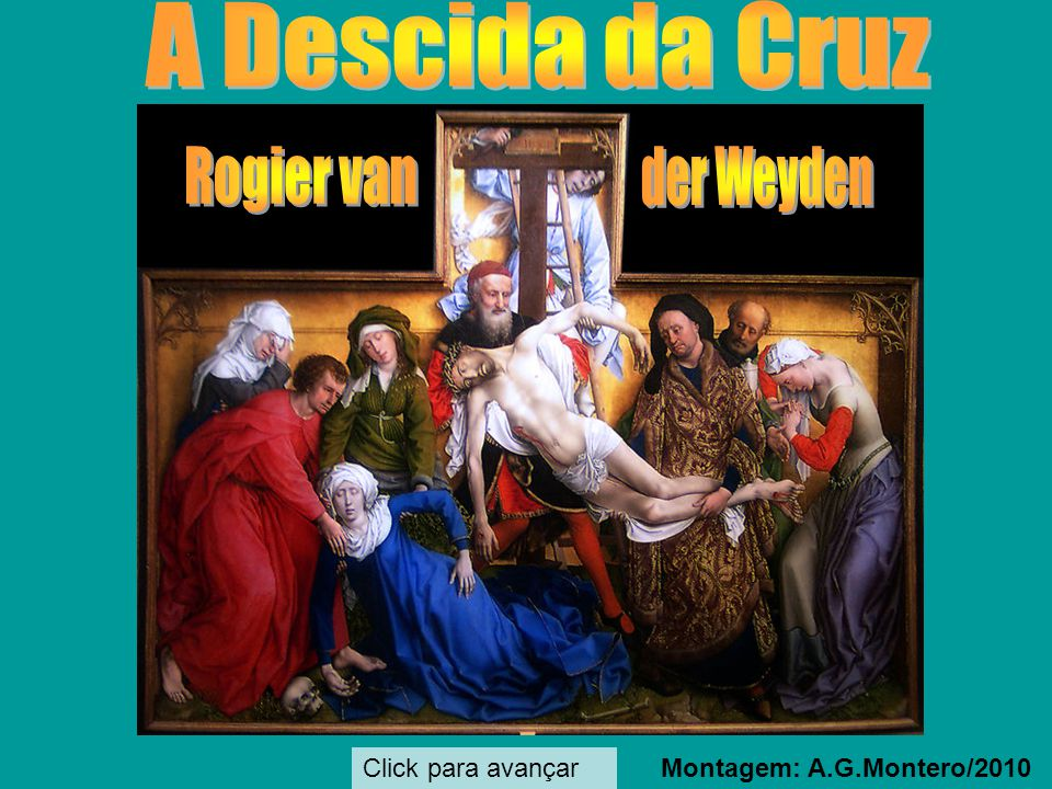 A Descida da Cruz Rogier van der Weyden Click para avançar