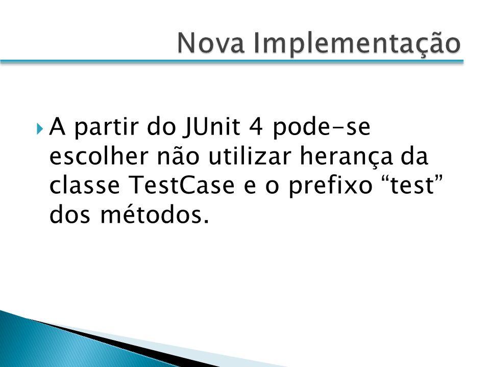 Nova Implementação A partir do JUnit 4 pode-se escolher não utilizar herança da classe TestCase e o prefixo test dos métodos.