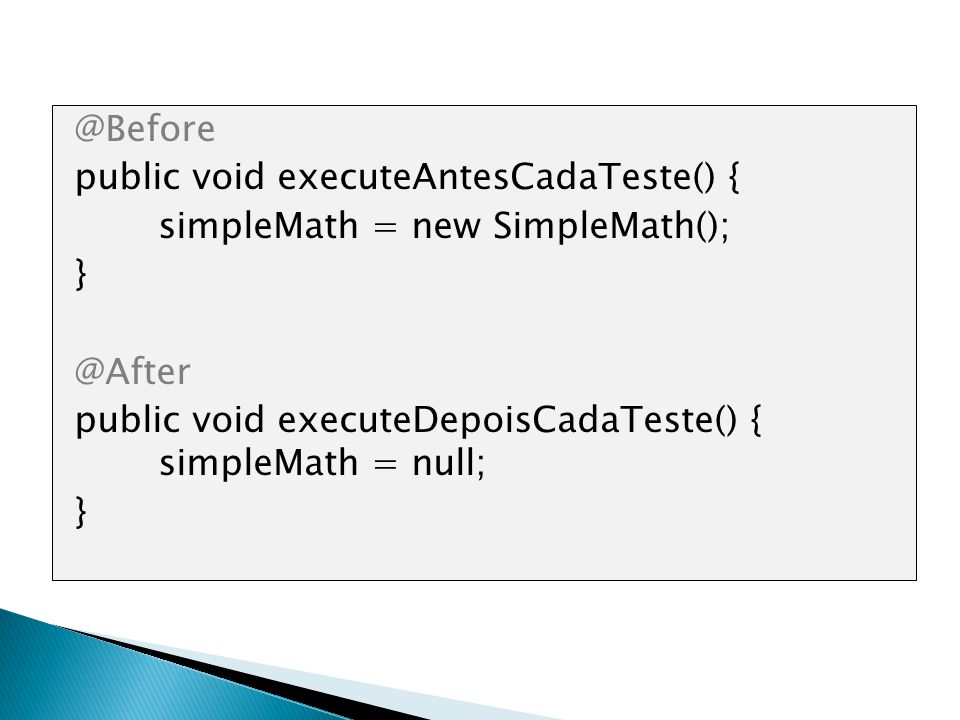 @Before public void executeAntesCadaTeste() { simpleMath = new SimpleMath(); } @After public void executeDepoisCadaTeste() { simpleMath = null;