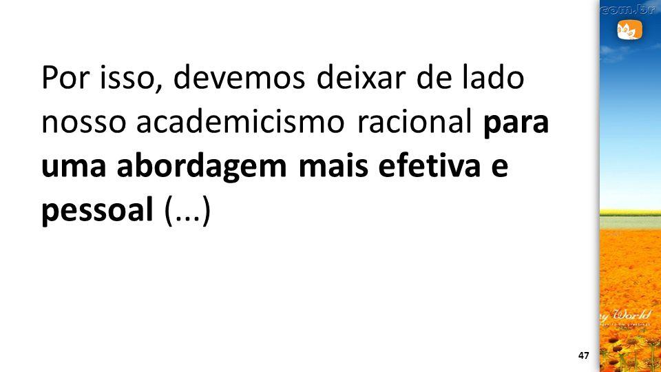 Por isso, devemos deixar de lado nosso academicismo racional para uma abordagem mais efetiva e pessoal (...)