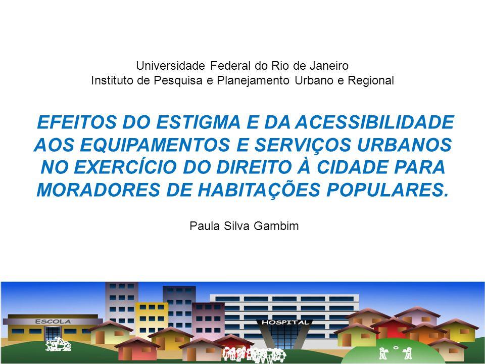 Universidade Federal do Rio de Janeiro Instituto de Pesquisa e Planejamento Urbano e Regional EFEITOS DO ESTIGMA E DA ACESSIBILIDADE AOS EQUIPAMENTOS E SERVIÇOS URBANOS NO EXERCÍCIO DO DIREITO À CIDADE PARA MORADORES DE HABITAÇÕES POPULARES.