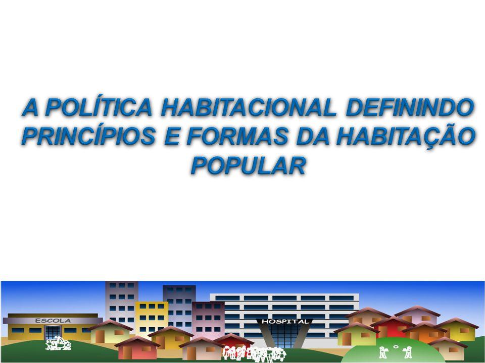 A POLÍTICA HABITACIONAL DEFININDO PRINCÍPIOS E FORMAS DA HABITAÇÃO POPULAR