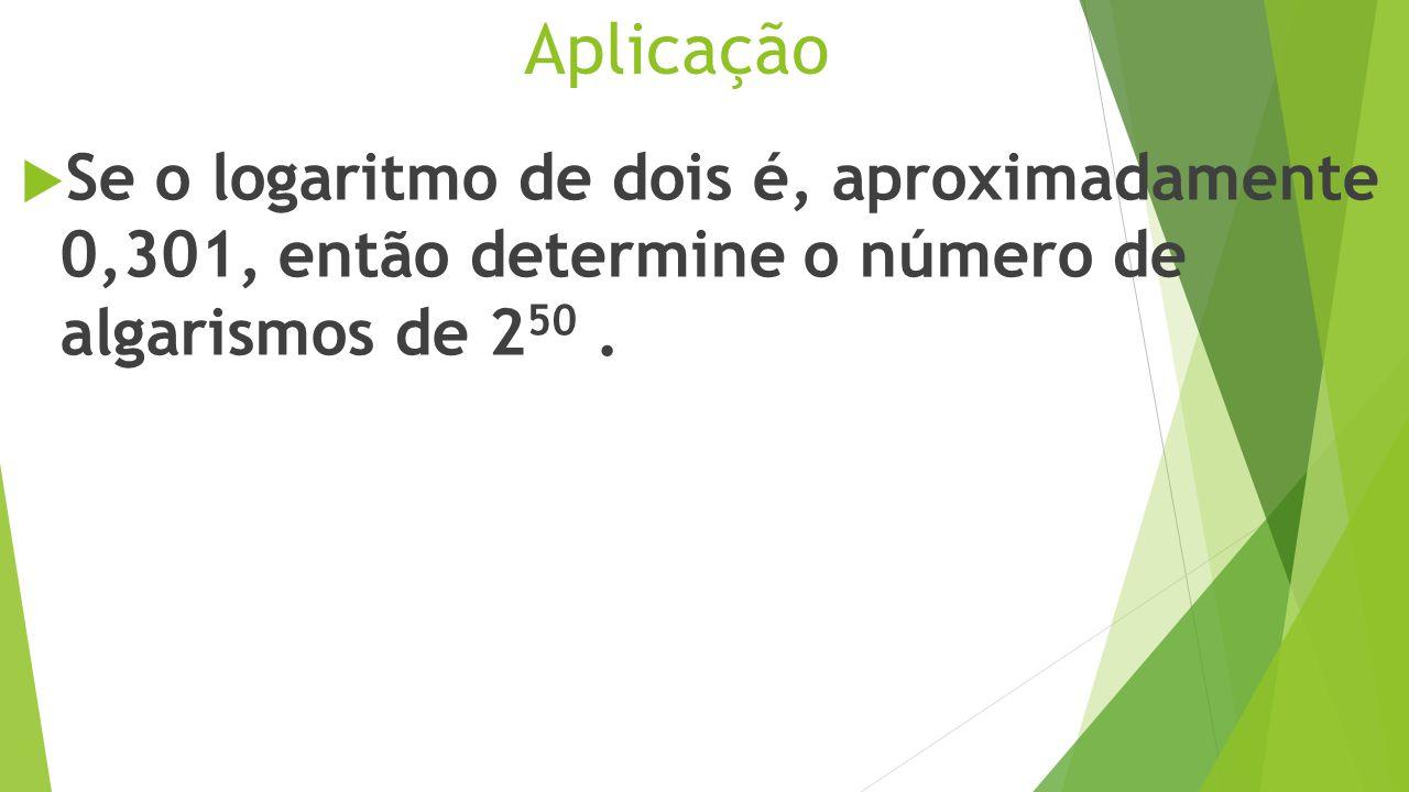 Aplicação Se o logaritmo de dois é, aproximadamente 0,301, então determine o número de algarismos de 250 .
