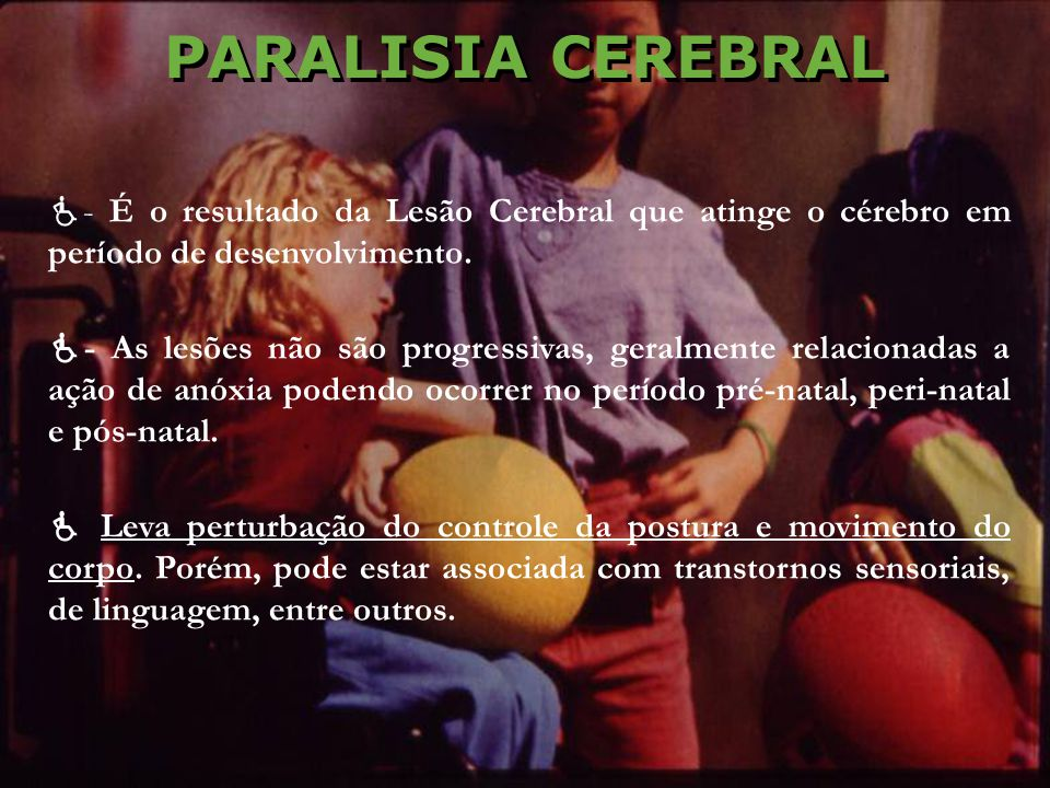 PARALISIA CEREBRAL - É o resultado da Lesão Cerebral que atinge o cérebro em período de desenvolvimento.
