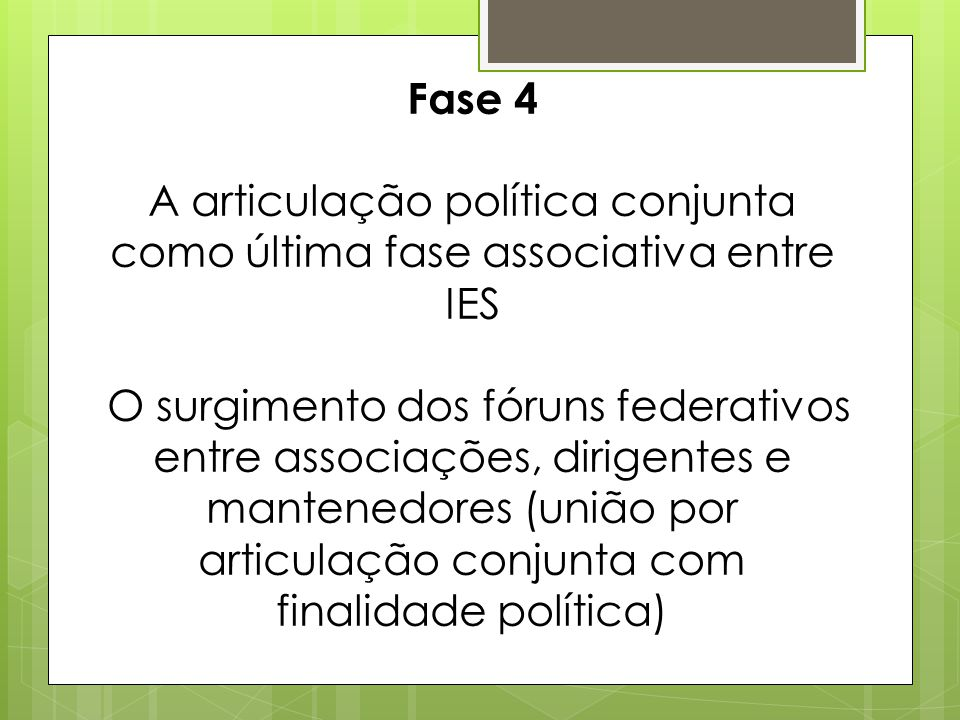 Fase 4 A articulação política conjunta como última fase associativa entre IES O surgimento dos fóruns federativos entre associações, dirigentes e mantenedores (união por articulação conjunta com finalidade política)