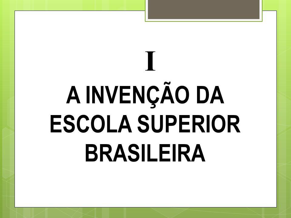 I A INVENÇÃO DA ESCOLA SUPERIOR BRASILEIRA