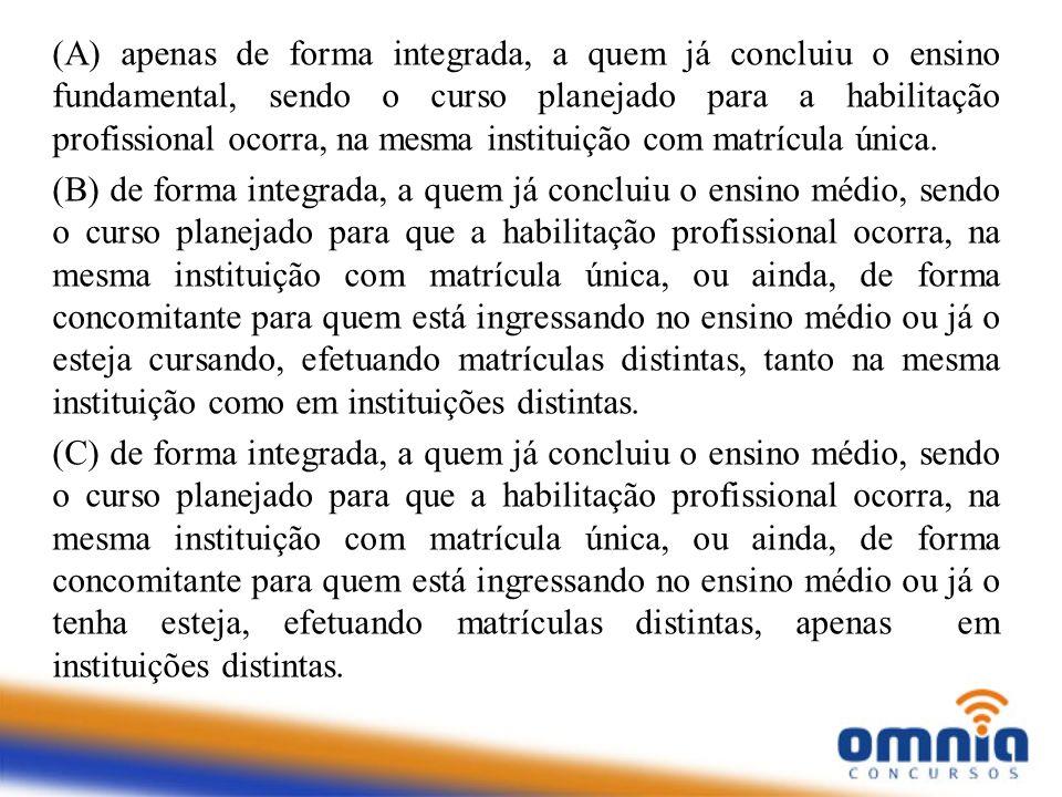 (A) apenas de forma integrada, a quem já concluiu o ensino fundamental, sendo o curso planejado para a habilitação profissional ocorra, na mesma instituição com matrícula única.