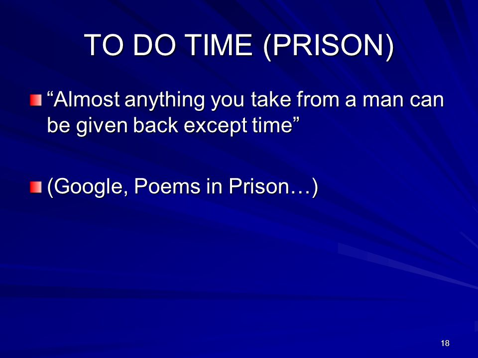 TO DO TIME (PRISON) Almost anything you take from a man can be given back except time (Google, Poems in Prison…)