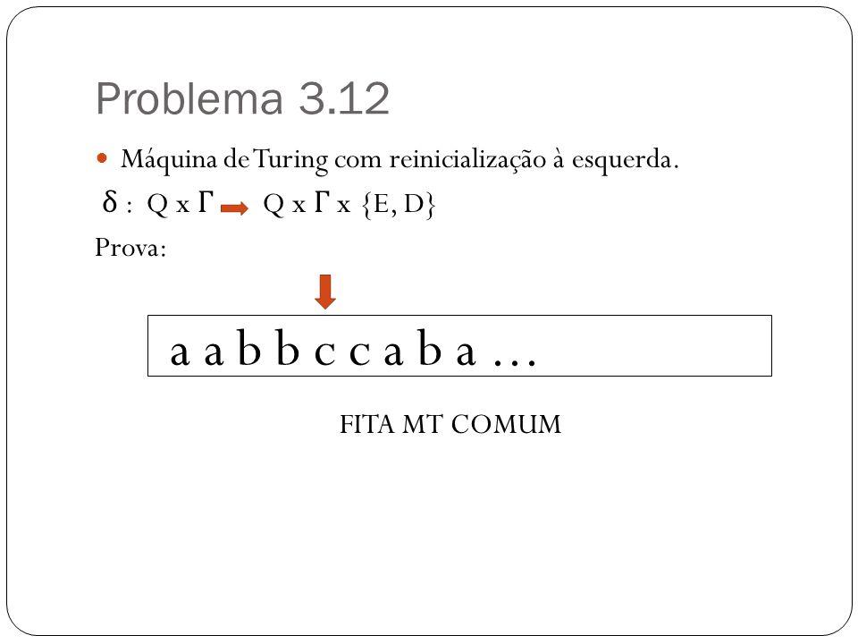 Problema 3.12 Máquina de Turing com reinicialização à esquerda. δ : Q x Γ Q x Γ x {E, D} Prova: