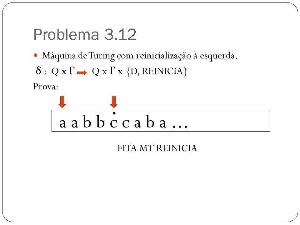 Problema 3.12 Máquina de Turing com reinicialização à esquerda. δ : Q x Γ Q x Γ x {D, REINICIA}