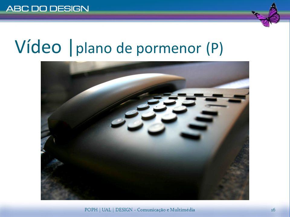 Vídeo |plano de pormenor (P)