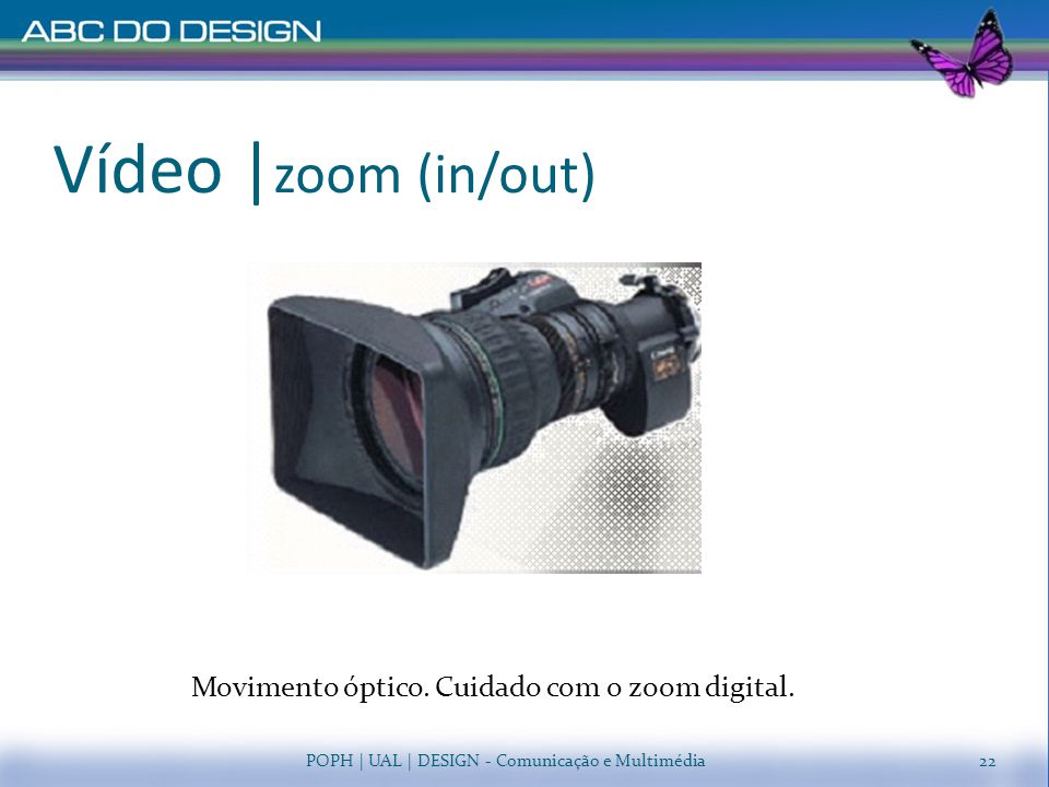Vídeo |zoom (in/out) Movimento óptico. Cuidado com o zoom digital.