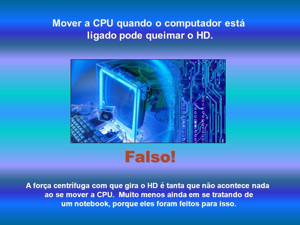 Falso! Mover a CPU quando o computador está ligado pode queimar o HD.