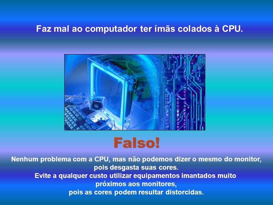 Falso! Faz mal ao computador ter ímãs colados à CPU.