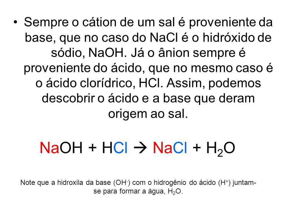 Sempre o cátion de um sal é proveniente da base, que no caso do NaCl é o hidróxido de sódio, NaOH. Já o ânion sempre é proveniente do ácido, que no mesmo caso é o ácido clorídrico, HCl. Assim, podemos descobrir o ácido e a base que deram origem ao sal.