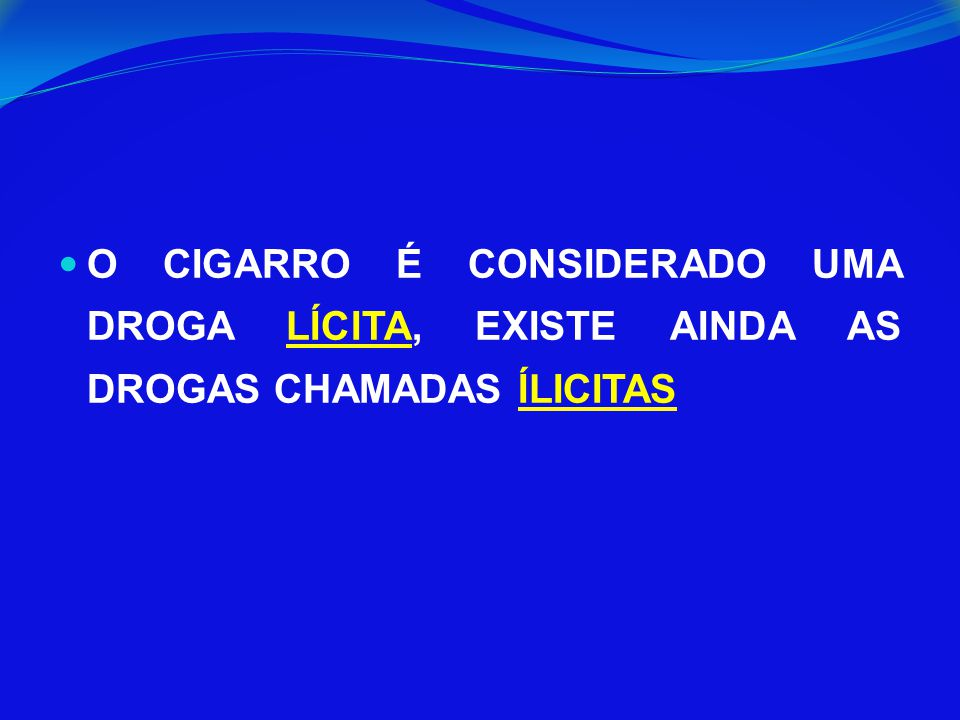 O CIGARRO É CONSIDERADO UMA DROGA LÍCITA, EXISTE AINDA AS DROGAS CHAMADAS ÍLICITAS