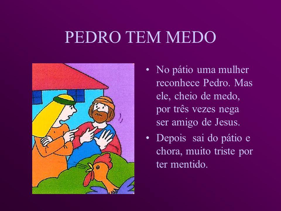 PEDRO TEM MEDO No pátio uma mulher reconhece Pedro. Mas ele, cheio de medo, por três vezes nega ser amigo de Jesus.