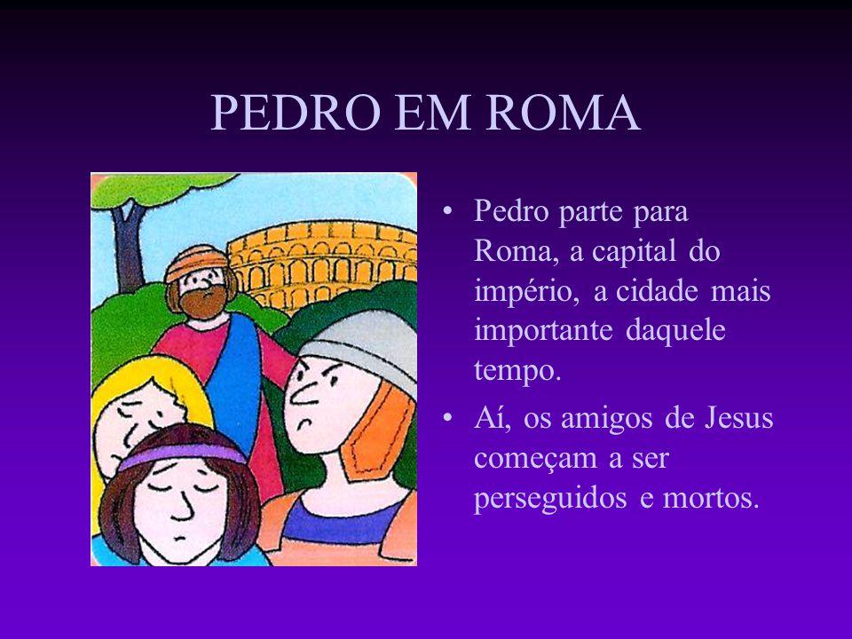 PEDRO EM ROMA Pedro parte para Roma, a capital do império, a cidade mais importante daquele tempo.