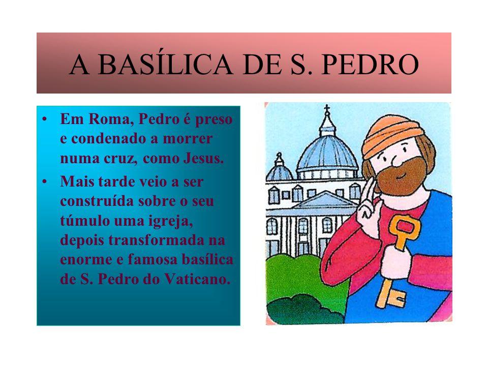 A BASÍLICA DE S. PEDRO Em Roma, Pedro é preso e condenado a morrer numa cruz, como Jesus.