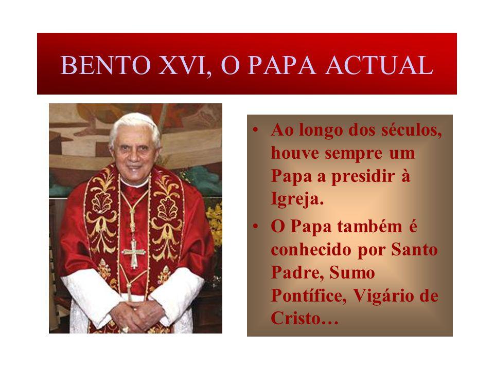BENTO XVI, O PAPA ACTUAL Ao longo dos séculos, houve sempre um Papa a presidir à Igreja.