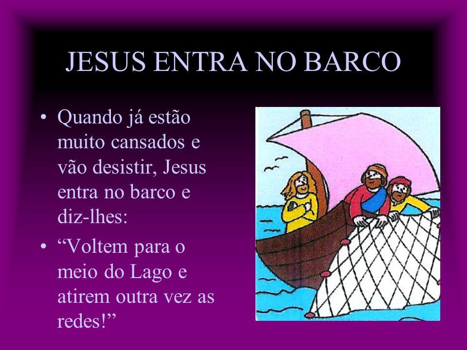 JESUS ENTRA NO BARCO Quando já estão muito cansados e vão desistir, Jesus entra no barco e diz-lhes: