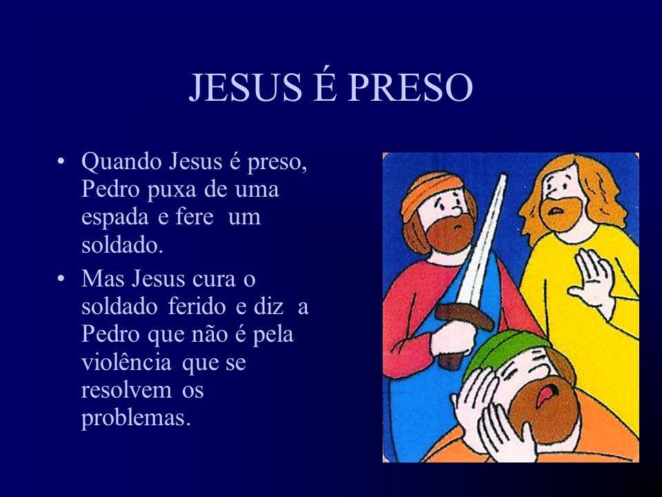 JESUS É PRESO Quando Jesus é preso, Pedro puxa de uma espada e fere um soldado.