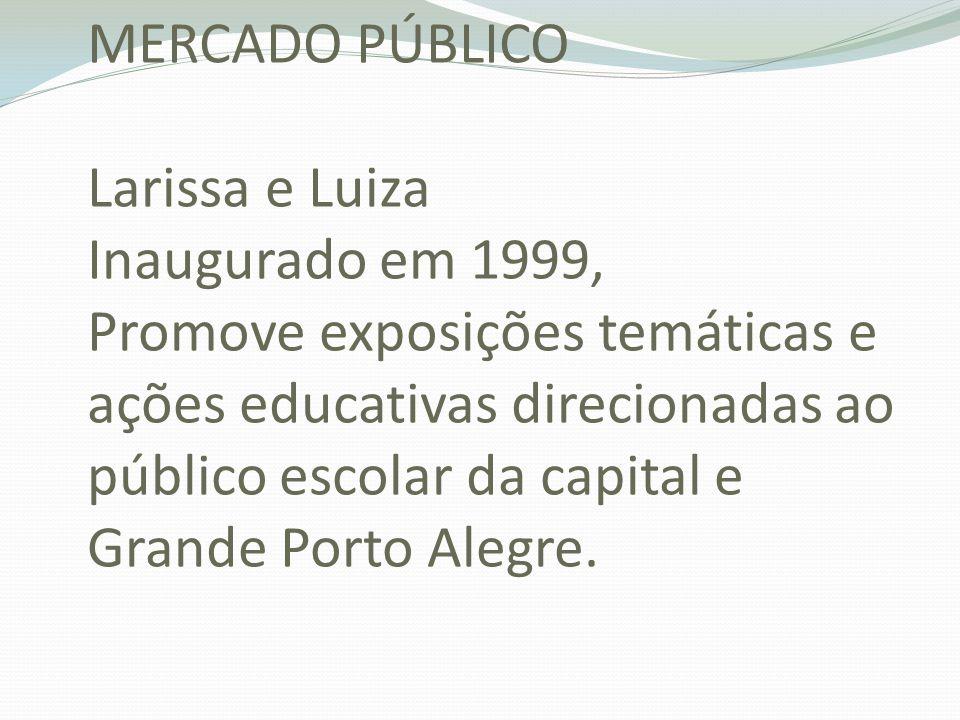 MERCADO PÚBLICO Larissa e Luiza Inaugurado em 1999, Promove exposições temáticas e ações educativas direcionadas ao público escolar da capital e Grande Porto Alegre.