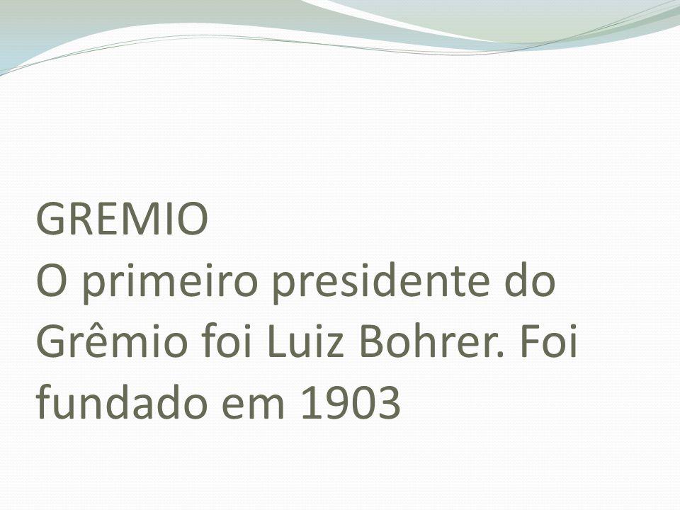 GREMIO O primeiro presidente do Grêmio foi Luiz Bohrer