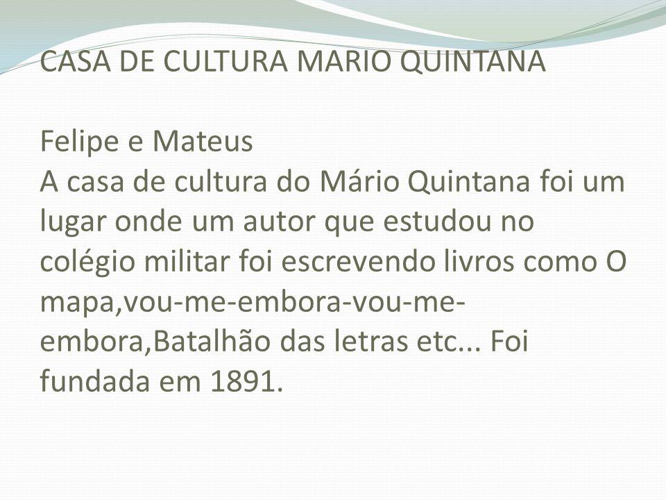 CASA DE CULTURA MARIO QUINTANA Felipe e Mateus A casa de cultura do Mário Quintana foi um lugar onde um autor que estudou no colégio militar foi escrevendo livros como O mapa,vou-me-embora-vou-me-embora,Batalhão das letras etc...