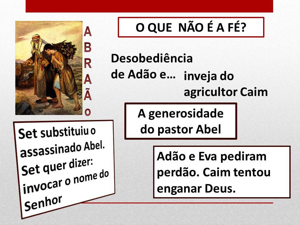 O QUE NÃO É A FÉ A. B. R. Ã. o. Desobediência de Adão e… inveja do agricultor Caim. A generosidade.