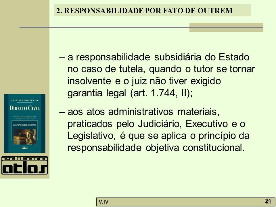 – a responsabilidade subsidiária do Estado no caso de tutela, quando o tutor se tornar insolvente e o juiz não tiver exigido garantia legal (art. 1.744, II);