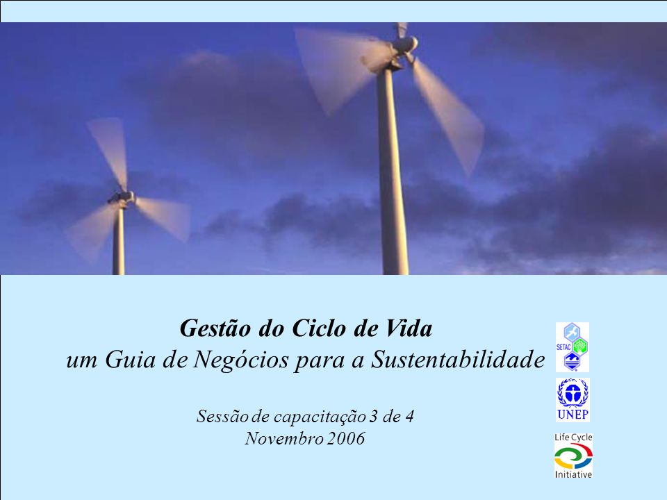 Gestão do Ciclo de Vida um Guia de Negócios para a Sustentabilidade Sessão de capacitação 3 de 4 Novembro 2006