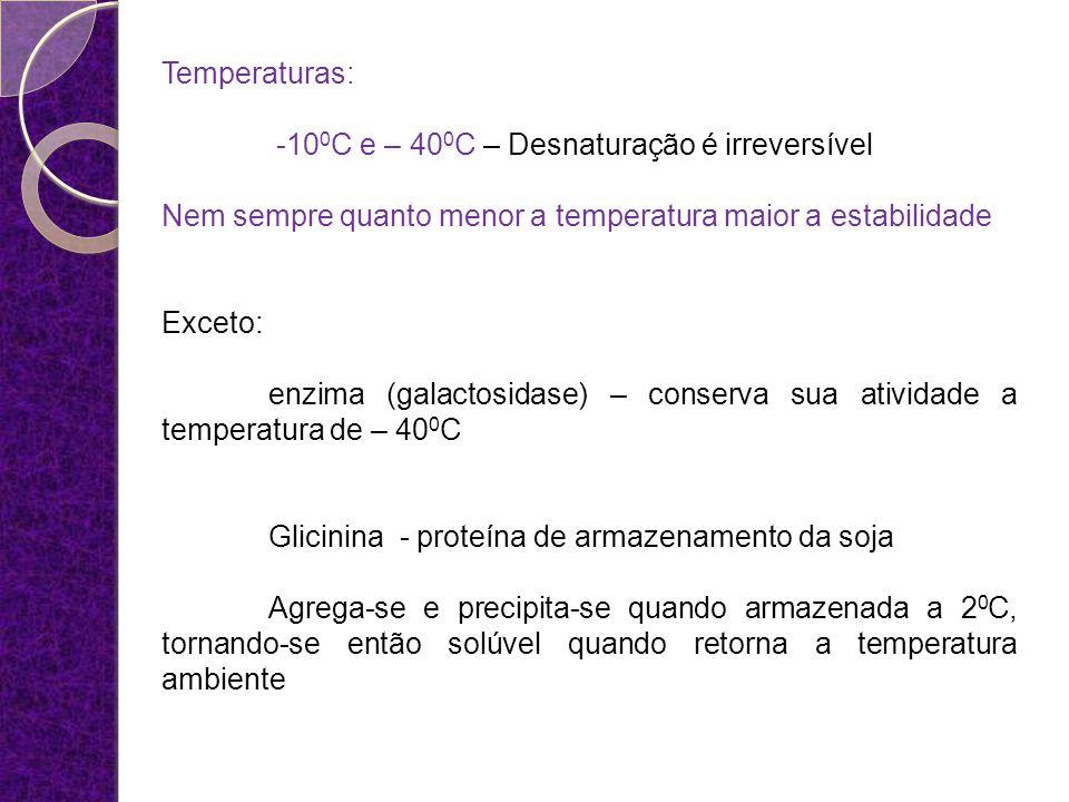 Temperaturas: -100C e – 400C – Desnaturação é irreversível. Nem sempre quanto menor a temperatura maior a estabilidade.