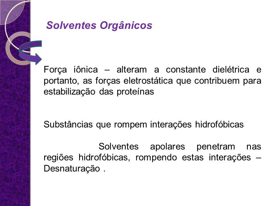 Solventes Orgânicos Força iônica – alteram a constante dielétrica e portanto, as forças eletrostática que contribuem para estabilização das proteínas.
