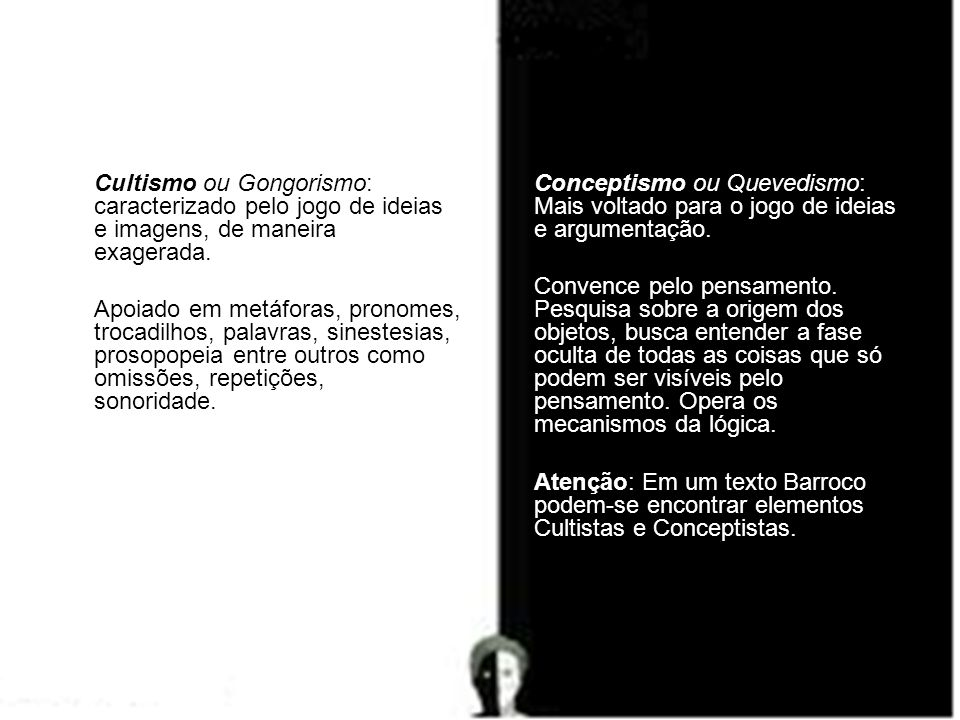 Cultismo ou Gongorismo: caracterizado pelo jogo de ideias e imagens, de maneira exagerada.