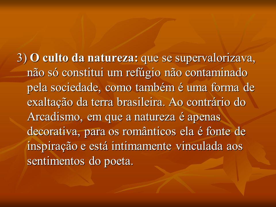 3) O culto da natureza: que se supervalorizava, não só constitui um refúgio não contaminado pela sociedade, como também é uma forma de exaltação da terra brasileira.