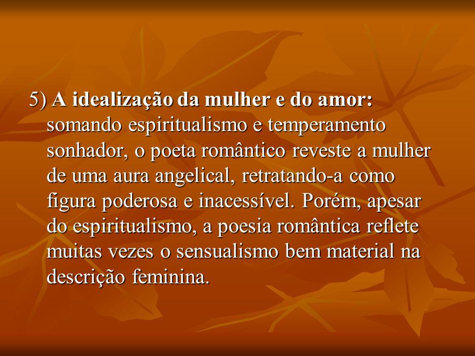 5) A idealização da mulher e do amor: somando espiritualismo e temperamento sonhador, o poeta romântico reveste a mulher de uma aura angelical, retratando-a como figura poderosa e inacessível.