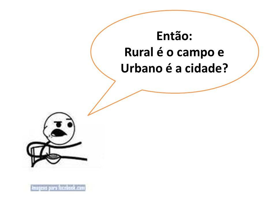 Então: Rural é o campo e Urbano é a cidade