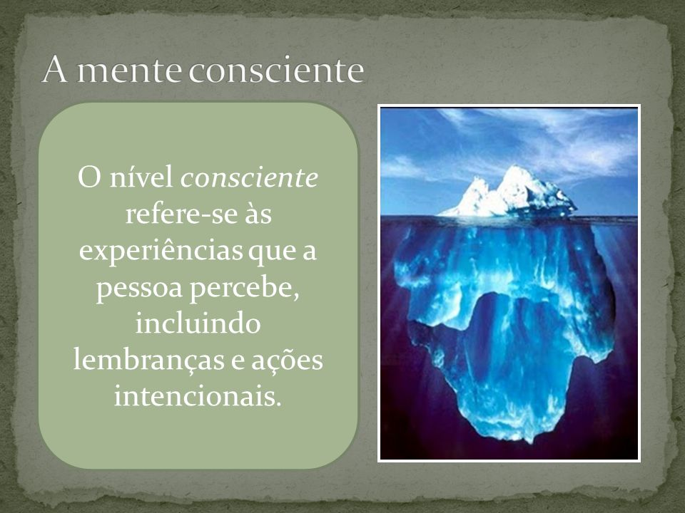 A mente consciente O nível consciente refere-se às experiências que a pessoa percebe, incluindo lembranças e ações intencionais.