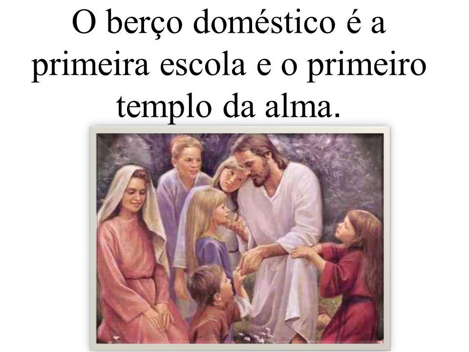 O berço doméstico é a primeira escola e o primeiro templo da alma.
