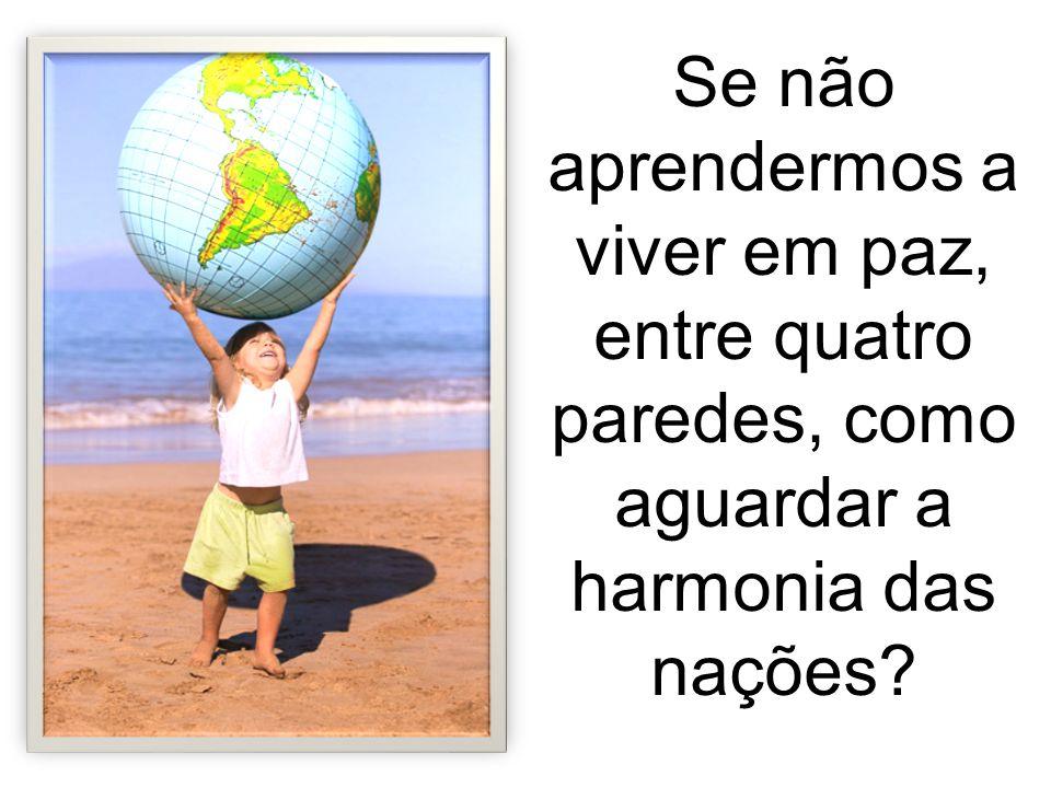 Se não aprendermos a viver em paz, entre quatro paredes, como aguardar a harmonia das nações